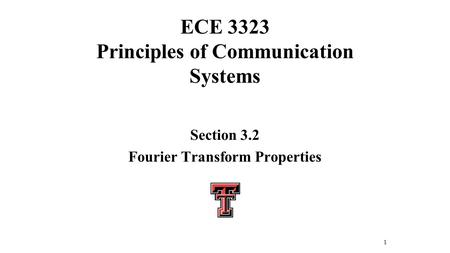 ECE 3323 Principles of Communication Systems Section 3.2 Fourier Transform Properties 1.