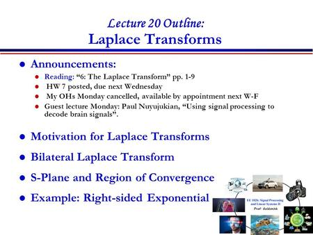 "Lecture 20 Outline: Laplace Transforms Announcements: Reading: ""6: The Laplace Transform"" pp. 1-9 HW 7 posted, due next Wednesday My OHs Monday cancelled,"