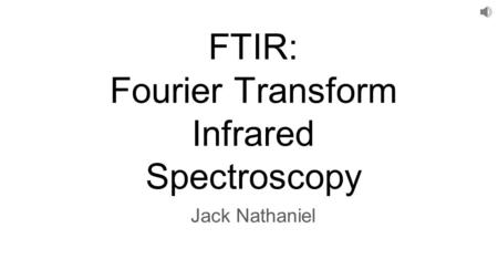 FTIR: Fourier Transform Infrared Spectroscopy Jack Nathaniel.