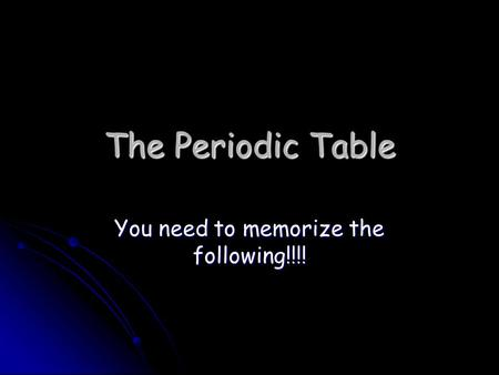 The Periodic Table You need to memorize the following!!!!