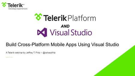 Build Cross-Platform Mobile Apps Using Visual Studio A Telerik webinar by Jeffrey T. Fritz March 27, 2014 AND.