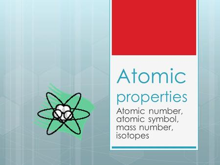 Atomic properties Atomic number, atomic symbol, mass number, isotopes.