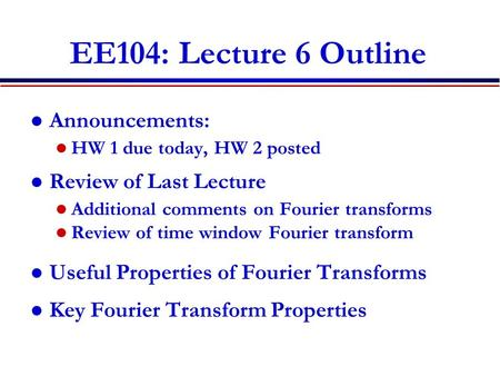 EE104: Lecture 6 Outline Announcements: HW 1 due today, HW 2 posted Review of Last Lecture Additional comments on Fourier transforms Review of time window.