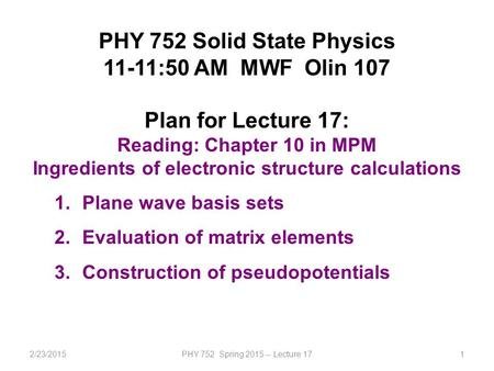 2/23/2015PHY 752 Spring 2015 -- Lecture 171 PHY 752 Solid State Physics 11-11:50 AM MWF Olin 107 Plan for Lecture 17: Reading: Chapter 10 in MPM Ingredients.