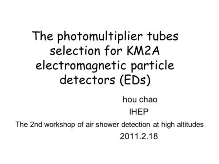 The photomultiplier tubes selection for KM2A electromagnetic particle detectors (EDs) hou chao IHEP The 2nd workshop of air shower detection at high altitudes.