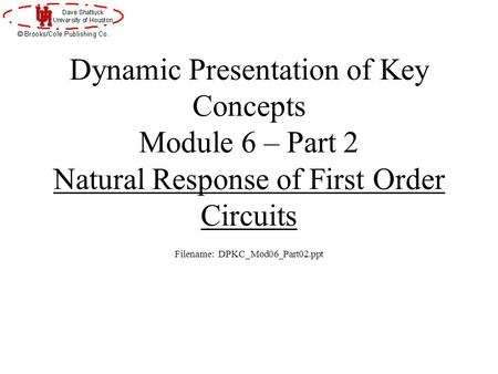 Dynamic Presentation of Key Concepts Module 6 – Part 2 Natural Response of First Order Circuits Filename: DPKC_Mod06_Part02.ppt.