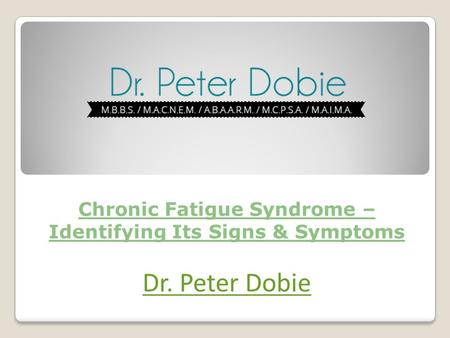 Chronic Fatigue Syndrome – Identifying Its Signs & Symptoms Dr. Peter Dobie.