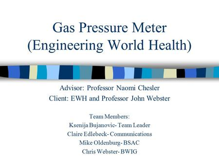 Gas Pressure Meter (Engineering World Health) Advisor: Professor Naomi Chesler Client: EWH and Professor John Webster Team Members: Ksenija Bujanovic-