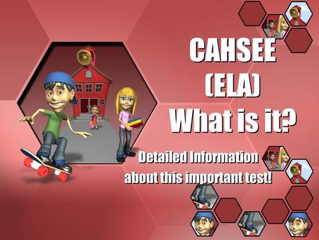 CAHSEE (ELA) What is it? Detailed Information about this important test! Detailed Information about this important test!