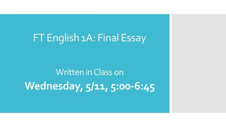 FT English 1A: Final Essay Written in Class on Wednesday, 5/11, 5:00-6:45.