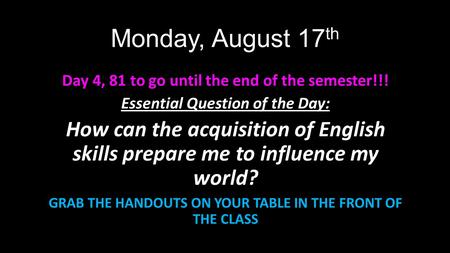 Monday, August 17 th Day 4, 81 to go until the end of the semester!!! Essential Question of the Day: How can the acquisition of English skills prepare.