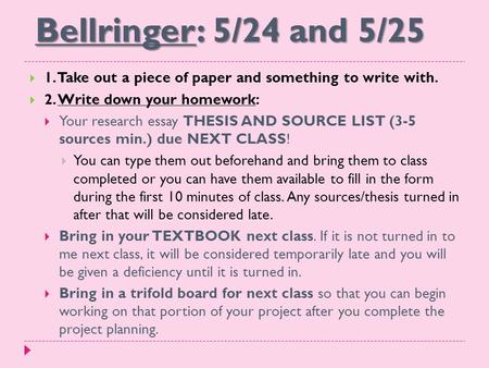 Bellringer: 5/24 and 5/25  1. Take out a piece of paper and something to write with.  2. Write down your homework:  Your research essay THESIS AND SOURCE.