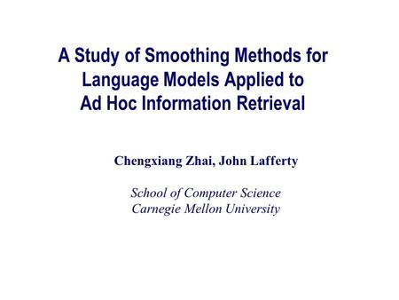 A Study of Smoothing Methods for Language Models Applied to Ad Hoc Information Retrieval Chengxiang Zhai, John Lafferty School of Computer Science Carnegie.