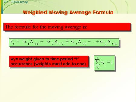 "3-1Forecasting Weighted Moving Average Formula w t = weight given to time period ""t"" occurrence (weights must add to one) The formula for the moving average."