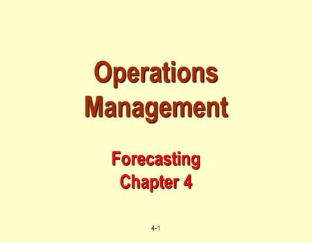 4-1 Operations Management Forecasting Chapter 4. 4-2 Learning Objectives When you complete this chapter, you should be able to : Identify or Define :