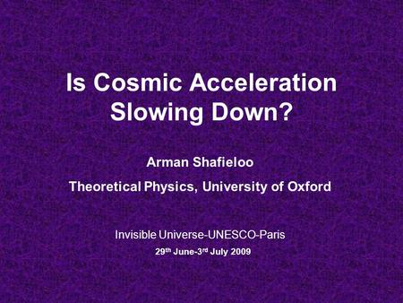 Is Cosmic Acceleration Slowing Down? Invisible Universe-UNESCO-Paris 29 th June-3 rd July 2009 Arman Shafieloo Theoretical Physics, University of Oxford.