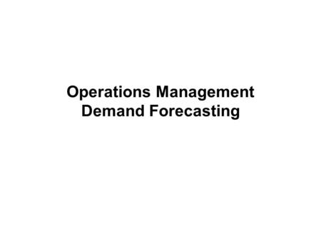Operations Management Demand Forecasting. Session Break Up Conceptual framework Software Demonstration Case Discussion.