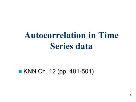 1 Autocorrelation in Time Series data KNN Ch. 12 (pp. 481-501)