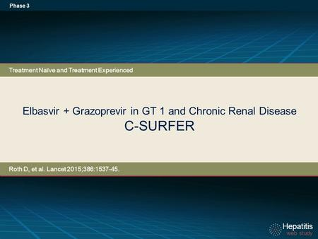 Hepatitis web study Hepatitis web study Elbasvir + Grazoprevir in GT 1 and Chronic Renal Disease C-SURFER Phase 3 Treatment Naïve and Treatment Experienced.
