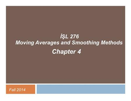 İŞL 276 Moving Averages and Smoothing Methods Chapter 4 Fall 2014.