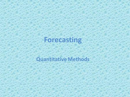 Forecasting Quantitative Methods. READ FIRST Outline Define Forecasting The Three Time Frames of Forecasting Forms of Forecast Movement Forecasting Approaches.