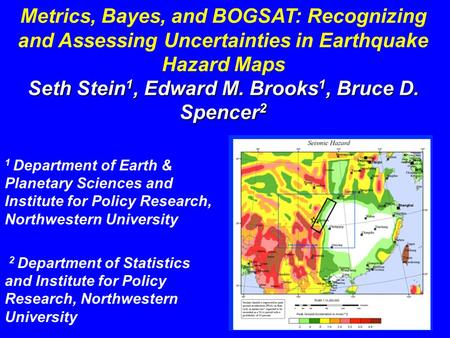 Metrics, Bayes, and BOGSAT: Recognizing and Assessing Uncertainties in Earthquake Hazard Maps Seth Stein 1, Edward M. Brooks 1, Bruce D. Spencer 2 1 Department.