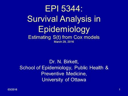 03/20161 EPI 5344: Survival Analysis in Epidemiology Estimating S(t) from Cox models March 29, 2016 Dr. N. Birkett, School of Epidemiology, Public Health.