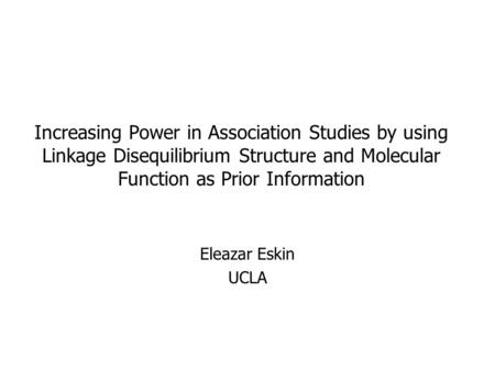 Increasing Power in Association Studies by using Linkage Disequilibrium Structure and Molecular Function as Prior Information Eleazar Eskin UCLA.