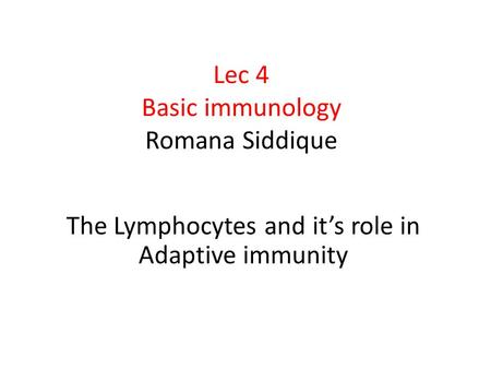 Lec 4 Basic immunology Romana Siddique The Lymphocytes and it's role in Adaptive immunity.
