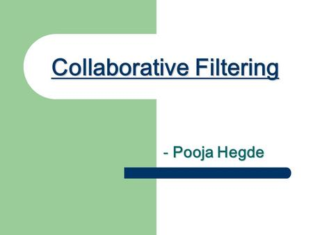 Collaborative Filtering - Pooja Hegde. The Problem : OVERLOAD Too much stuff!!!! Too many books! Too many journals! Too many movies! Too much content!