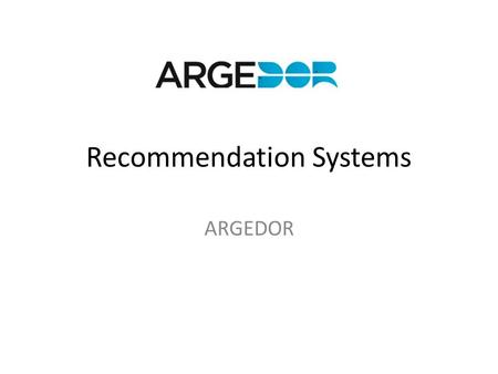 Recommendation Systems ARGEDOR. Introduction Sample Data Tools Cases.
