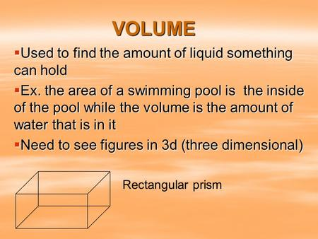 VOLUME  Used to find the amount of liquid something can hold  Ex. the area of a swimming pool is the inside of the pool while the volume is the amount.
