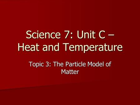 Science 7: Unit C – Heat and Temperature Topic 3: The Particle Model of Matter.