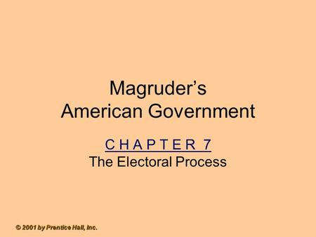 © 2001 by Prentice Hall, Inc. Magruder's American Government C H A P T E R 7 The Electoral Process.