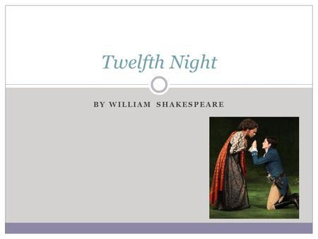 BY WILLIAM SHAKESPEARE Twelfth Night. Historical Context The basic plot of TN is not original to Shakespeare. This play was inspired by several Italian.