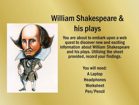 William Shakespeare & his plays You are about to embark upon a web quest to discover new and exciting information about William Shakespeare and his plays.