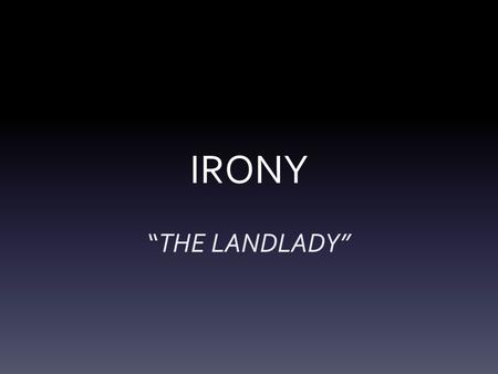 "IRONY ""THE LANDLADY""."