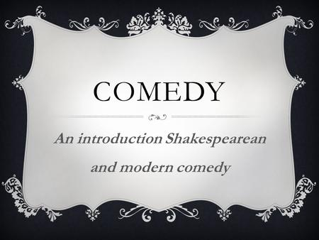 COMEDY An introduction Shakespearean and modern comedy.