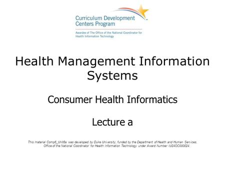 Health Management Information Systems Consumer Health Informatics Lecture a This material Comp6_Unit8a was developed by Duke University, funded by the.