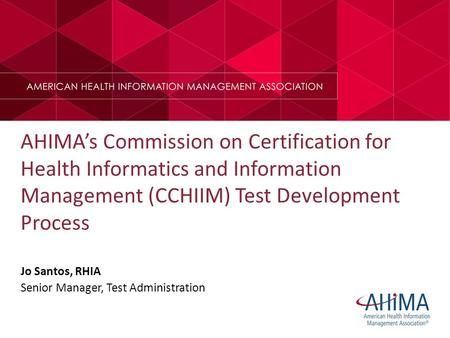 AHIMA's Commission on Certification for Health Informatics and Information Management (CCHIIM) Test Development Process Jo Santos, RHIA Senior Manager,