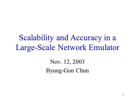 1 Scalability and Accuracy in a Large-Scale Network Emulator Nov. 12, 2003 Byung-Gon Chun.