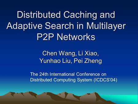 Distributed Caching and Adaptive Search in Multilayer P2P Networks Chen Wang, Li Xiao, Yunhao Liu, Pei Zheng The 24th International Conference on Distributed.