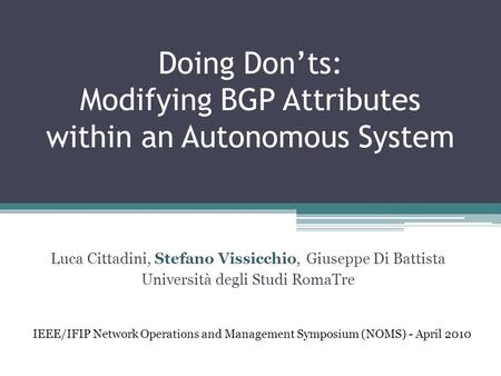 Doing Don'ts: Modifying BGP Attributes within an Autonomous System Luca Cittadini, Stefano Vissicchio, Giuseppe Di Battista Università degli Studi RomaTre.