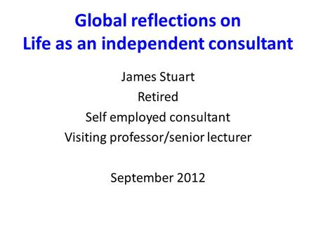 Global reflections on Life as an independent consultant James Stuart Retired Self employed consultant Visiting professor/senior lecturer September 2012.