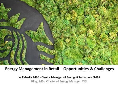 Jaz Rabadia MBE – Senior Manager of Energy & Initiatives EMEA BEng, MSc, Chartered Energy Manager MEI Energy Management in Retail – Opportunities & Challenges.