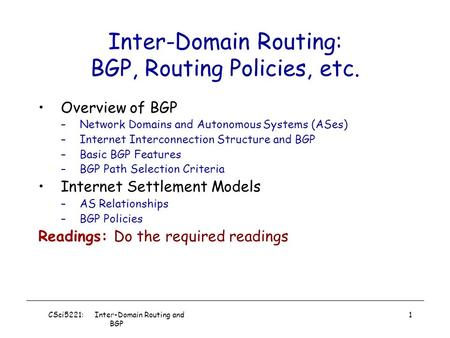 CSci5221: Inter-Domain Routing and BGP 1 Inter-Domain Routing: BGP, Routing Policies, etc. Overview of BGP –Network Domains and Autonomous Systems (ASes)