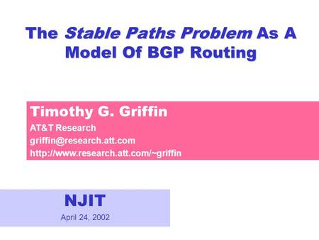 The Stable Paths Problem As A Model Of BGP Routing NJIT April 24, 2002 Timothy G. Griffin AT&T Research
