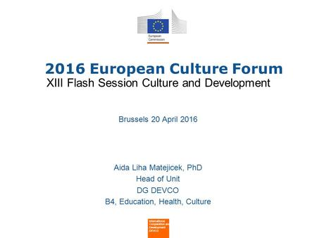 2016 European Culture Forum Brussels 20 April 2016 Aida Liha Matejicek, PhD Head of Unit DG DEVCO B4, Education, Health, Culture International Cooperation.