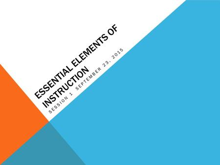 ESSENTIAL ELEMENTS OF INSTRUCTION SESSION 1 SEPTEMBER 23, 2015.
