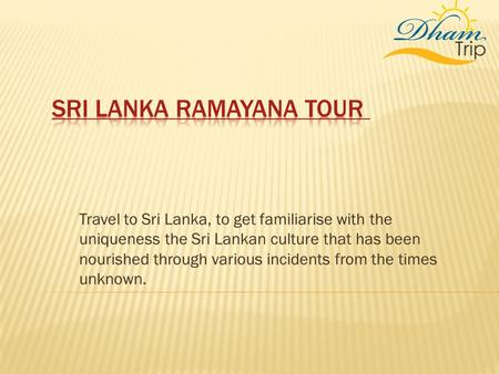 Travel to Sri Lanka, to get familiarise with the uniqueness the Sri Lankan culture that has been nourished through various incidents from the times unknown.